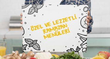 Özel ve Lezzetli Ramazan Menüleri
